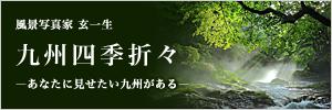 風景写真家 玄一生 九州四季折々~あなたに見せたい九州がある~